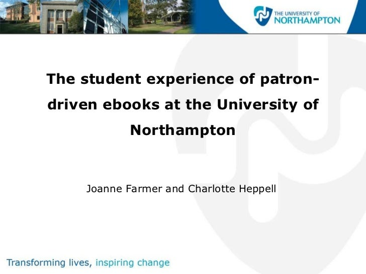 The student experience of patron-driven ebooks at the University of            Northampton    Joanne Farmer and Charlotte ...