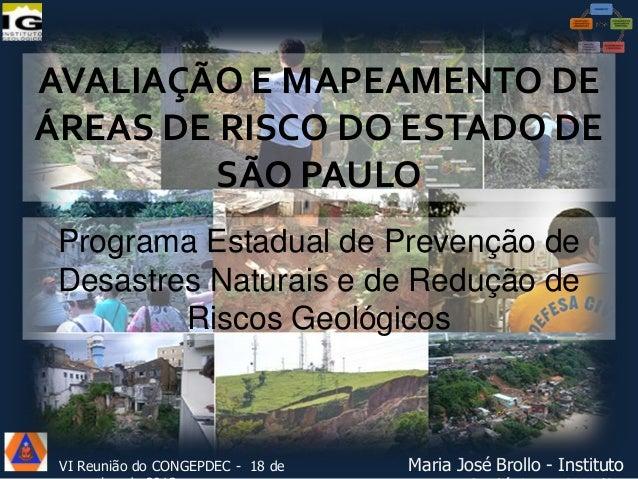 Avaliação e mapeamento de áreas de risco do Estado de São Paulo - Programa Estadual de Prevenção de Desastres Naturais e de Redução de Riscos Geológicos. Maria José Brollo (Instituto Geológico), 18/11/2013