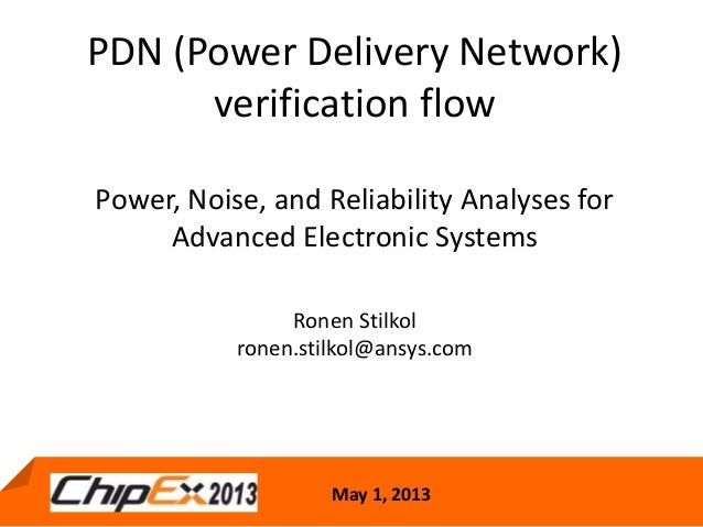 May 1, 2013PDN (Power Delivery Network)verification flowPower, Noise, and Reliability Analyses forAdvanced Electronic Syst...