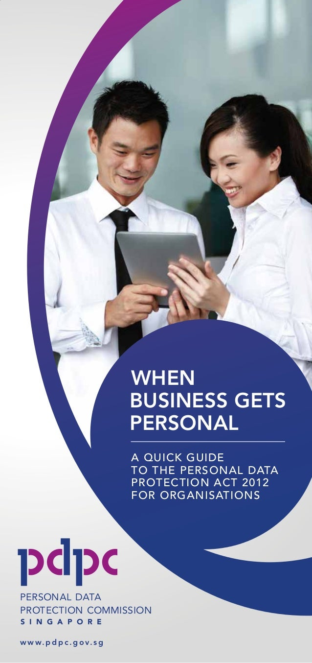 S I N G A P O R E PROTECTION COMMISSION PERSONAL DATA w w w. p d p c . g o v. s g A QUICK GUIDE TO THE PERSONAL DATA PROTE...
