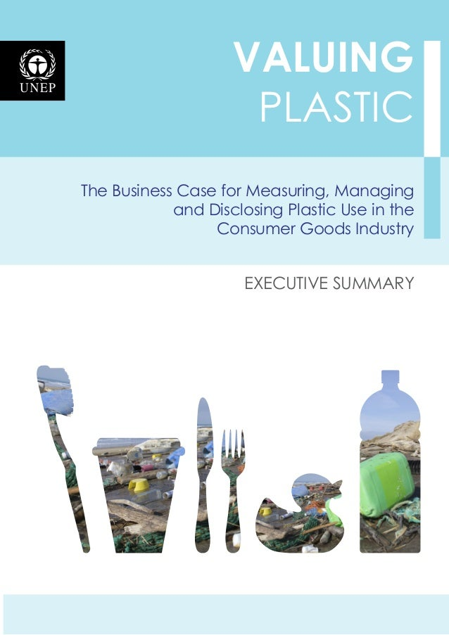 The Business Case for Measuring, Managing and Disclosing Plastic Use in the Consumer Goods Industry VALUING plastic execut...