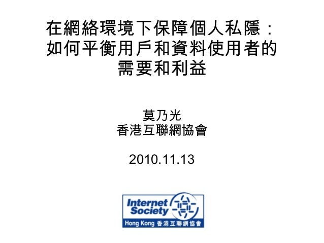 在網絡環境下保障個人私隱: 如何平衡用戶和資料使用者的 需要和利益 莫乃光 香港互聯網協會 2010.11.13