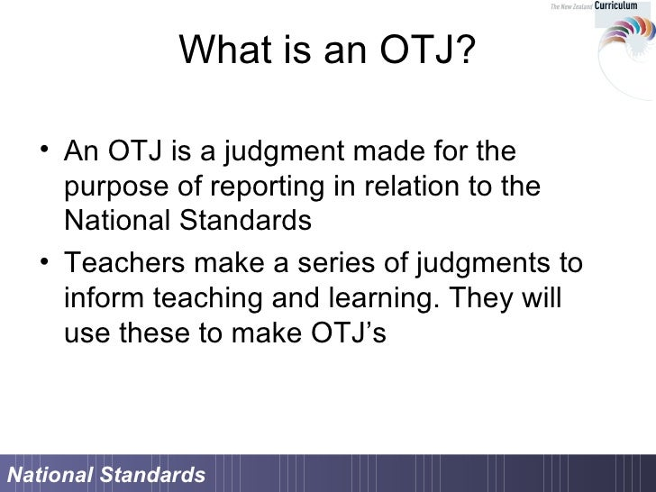 What is an OTJ? <ul><li>An OTJ is a judgment made for the purpose of reporting in relation to the National Standards </li>...