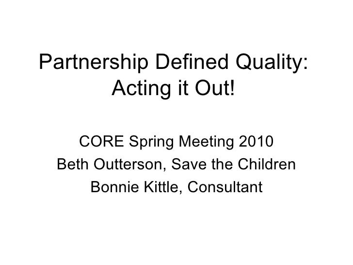 Partnership Defined Quality: Acting it Out! CORE Spring Meeting 2010 Beth Outterson, Save the Children Bonnie Kittle, Cons...