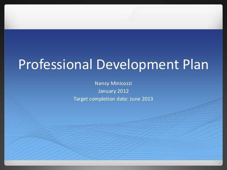 Professional Development Plan                 Nancy Minicozzi                  January 2012        Target completion date:...