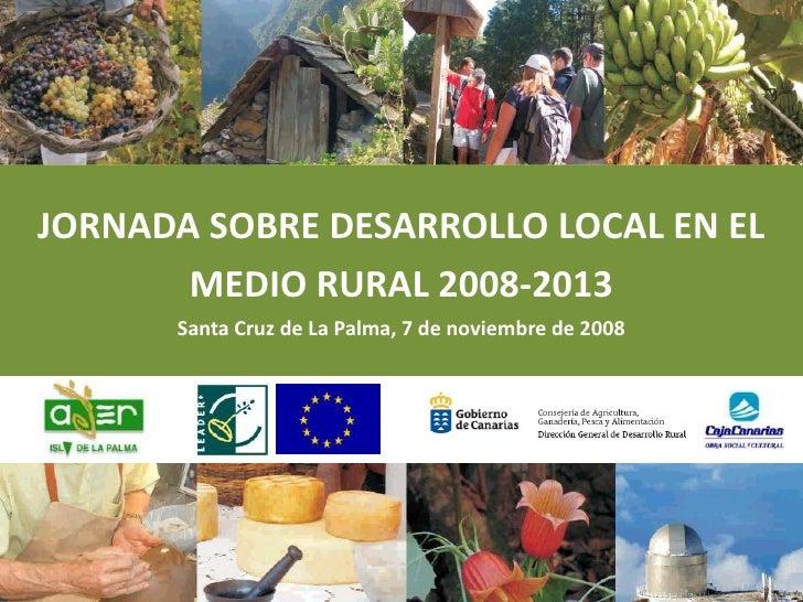 JORNADA SOBRE DESARROLLO LOCAL EN EL MEDIO RURAL 2008-2013<br />Santa Cruz de La Palma, 7 de noviembre de 2008<br />