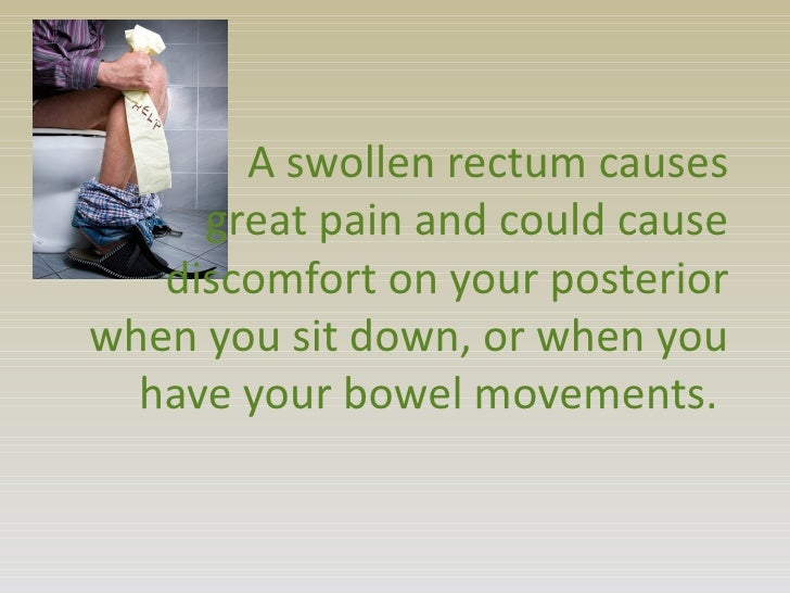 A swollen rectum causes     great pain and could cause   discomfort on your posteriorwhen you sit down, or when you  have ...