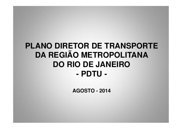 PLANO DIRETOR DE TRANSPORTE DA REGIÃO METROPOLITANA DO RIO DE JANEIRO - PDTU - AGOSTO - 2014