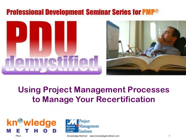 Using Project Management Processes    to Manage Your RecertificationPDU         Knowledge Method   www.knowledgemethod.com...