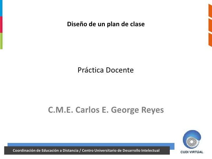 Diseño de un plan de clase                                   Práctica Docente                   C.M.E. Carlos E. George Re...