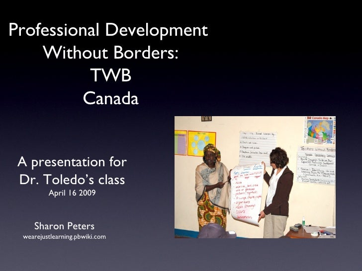 Professional Development  Without Borders: TWB Canada Sharon Peters wearejustlearning.pbwiki.com A presentation for Dr. To...