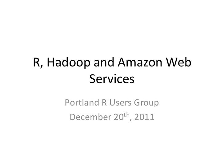 R, Hadoop and Amazon Web         Services    Portland R Users Group     December 20th, 2011