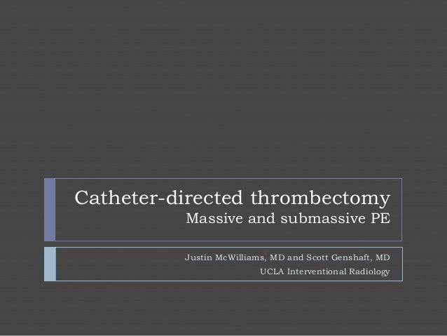 Catheter-directed thrombectomy          Massive and submassive PE          Justin McWilliams, MD and Scott Genshaft, MD   ...
