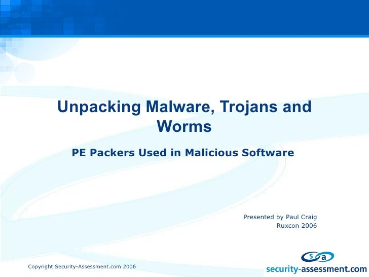 Unpacking Malware, Trojans and Worms PE Packers Used in Malicious Software <ul><ul><ul><ul><ul><li>Presented by Paul Craig...