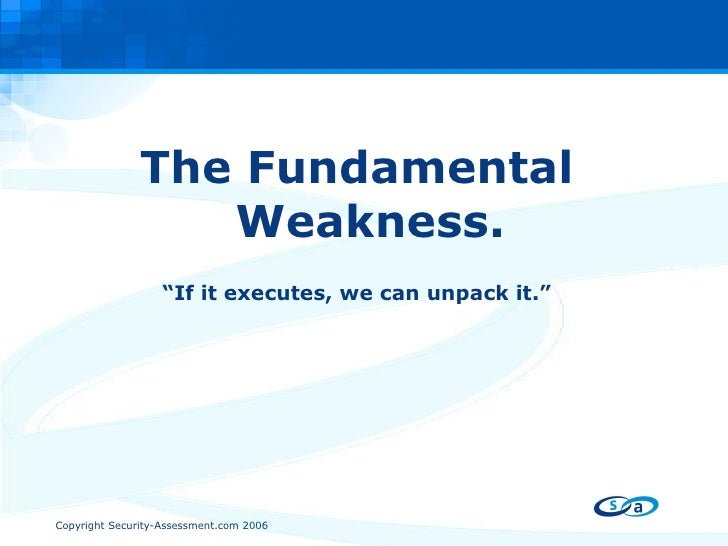 "<ul><li>The Fundamental Weakness. </li></ul><ul><li>"" If it executes, we can unpack it."" </li></ul>"