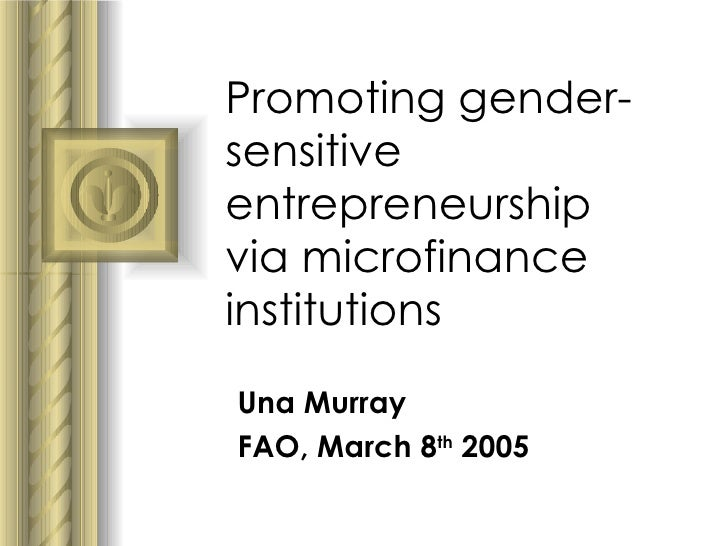 Promoting gender-sensitive entrepreneurship via microfinance institutions Una Murray  FAO, March 8 th  2005 <ul><li>This p...