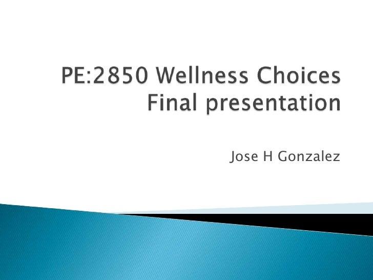 PE:2850 Wellness ChoicesFinal presentation<br />Jose H Gonzalez<br />