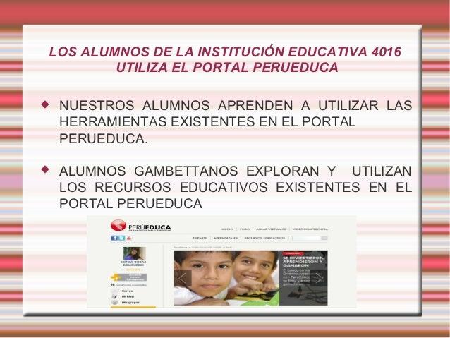 LOS ALUMNOS DE LA INSTITUCIÓN EDUCATIVA 4016UTILIZA EL PORTAL PERUEDUCA NUESTROS ALUMNOS APRENDEN A UTILIZAR LASHERRAMIEN...