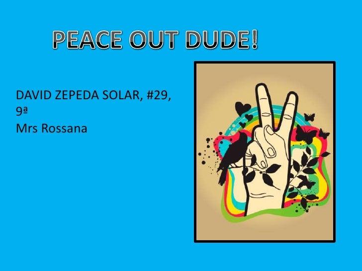 PEACE OUT DUDE!<br />DAVID ZEPEDA SOLAR, #29, 9ª<br />MrsRossana<br />