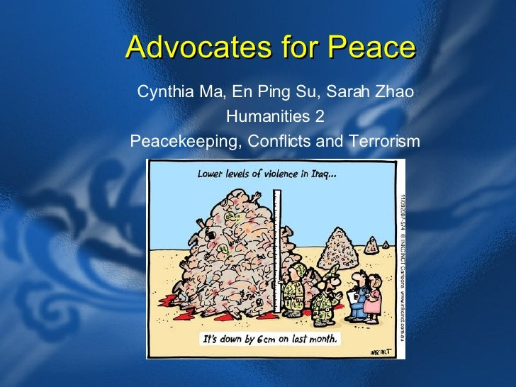 Advocates for Peace Cynthia Ma, En Ping Su, Sarah Zhao Humanities 2 Peacekeeping, Conflicts and Terrorism