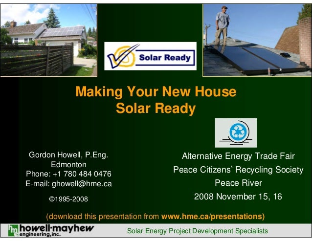 Making Your New House Solar Ready  Gordon Howell, P.Eng. Edmonton Phone: +1 780 484 0476 E-mail: ghowell@hme.ca  Peace Cit...