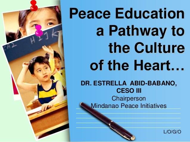 Peace Education a Pathway to the Culture of the Heart… DR. ESTRELLA ABID-BABANO, CESO III Chairperson Mindanao Peace Initi...