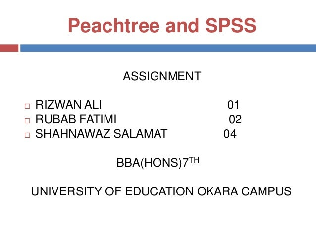 Peachtree and SPSS ASSIGNMENT      RIZWAN ALI RUBAB FATIMI SHAHNAWAZ SALAMAT  01 02 04  BBA(HONS)7TH  UNIVERSITY OF EDU...