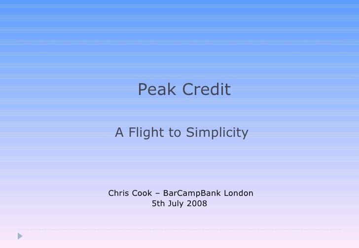 Peak Credit A Flight to Simplicity  Chris Cook – BarCampBank London 5th July 2008