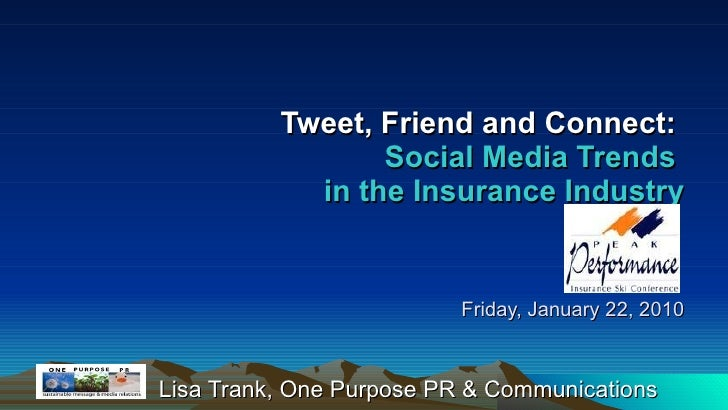 Tweet, Friend and Connect:   Social Media Trends  in the Insurance Industry   Friday, January 22, 2010 Lisa Trank, One Pur...