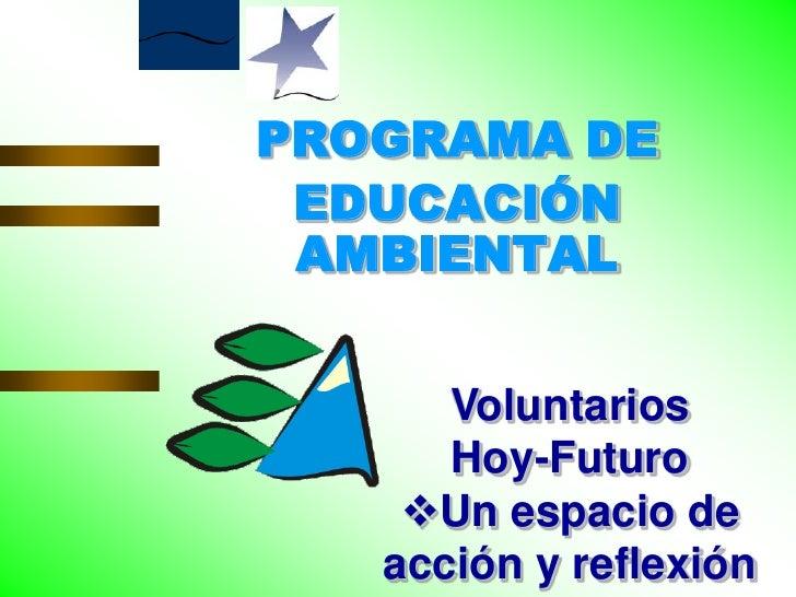 PROGRAMA DEEDUCACIÓNAMBIENTAL<br />Voluntarios <br />Hoy-Futuro<br /><ul><li>Un espacio de acción y reflexión</li></li></u...