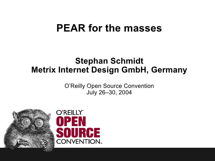 PEAR for the masses Stephan Schmidt Metrix Internet Design GmbH, Germany O'Reilly Open Source Convention July 26–30, 2004