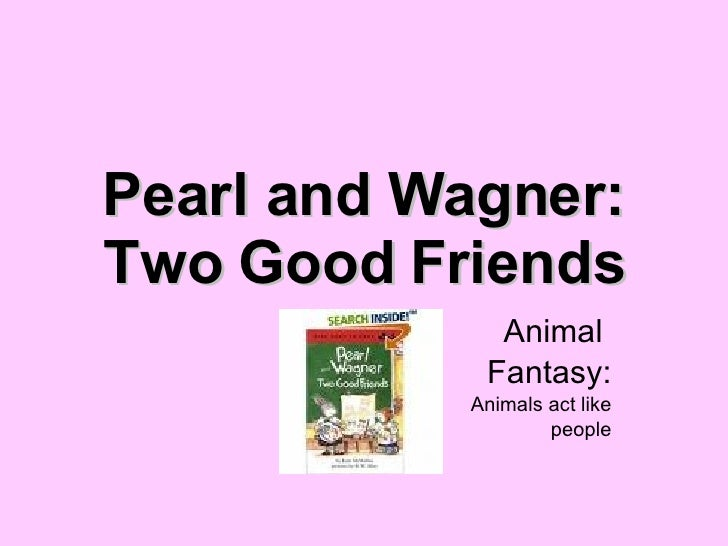 Pearl and Wagner: Two Good Friends Animal  Fantasy: Animals act like people
