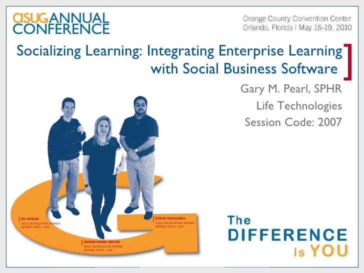 Socializing Learning: Integrating Enterprise Learning with Social Business Software  Gary M. Pearl, SPHR Life Technologies...