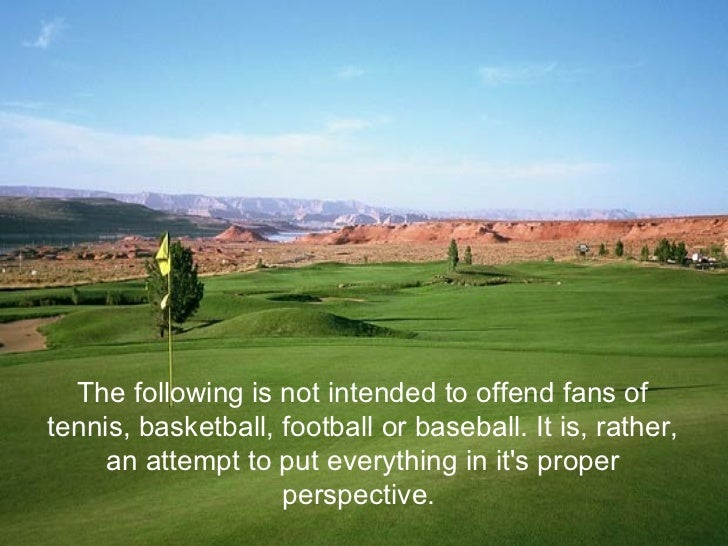 The following is not intended to offend fans oftennis, basketball, football or baseball. It is, rather,     an attempt to ...