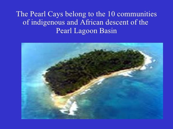 The Pearl Cays belong to the 10 communities of indigenous and African descent of the  Pearl Lagoon Basin