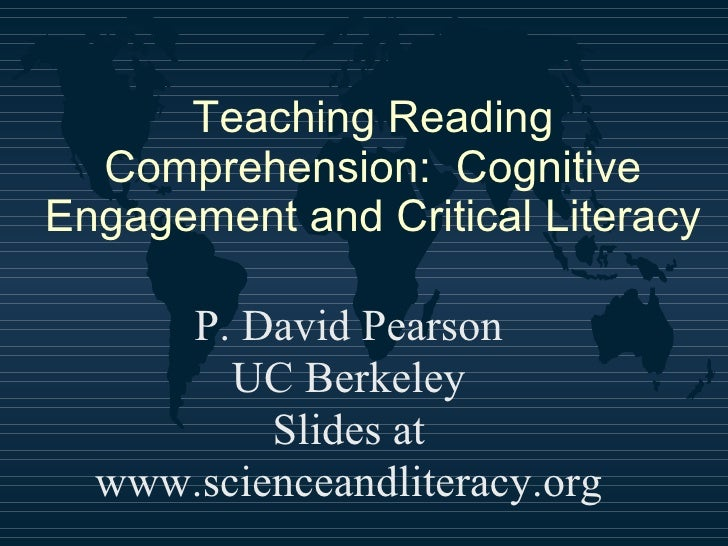 Teaching Reading Comprehension:  Cognitive Engagement and Critical Literacy P. David Pearson UC Berkeley Slides at www.sci...