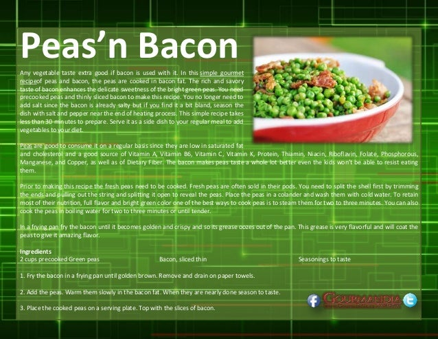 Peas'n BaconAny vegetable taste extra good if bacon is used with it. In this simple gourmet recipeof peas and bacon, the p...