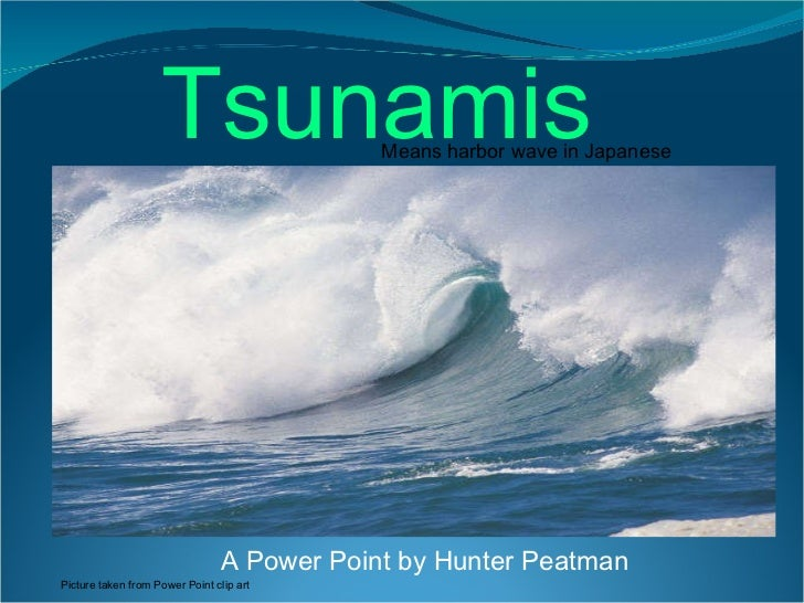 A Power Point by Hunter Peatman Means harbor wave in Japanese Tsunamis Picture taken from Power Point clip art