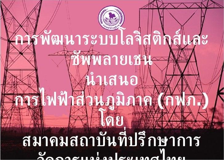 การพัฒนาระบบโลจิสติกส์และซัพพลายเชน นำเสนอ การไฟฟ้าส่วนภูมิภาค  ( กฟภ .) โดย สมาคมสถาบันที่ปรึกษาการจัดการแห่งประเทศไทย