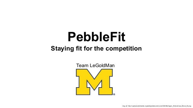 PebbleFit Staying fit for the competition Team LeGoldMan  img url: http://upload.wikimedia.org/wikipedia/commons/3/36/Mich...