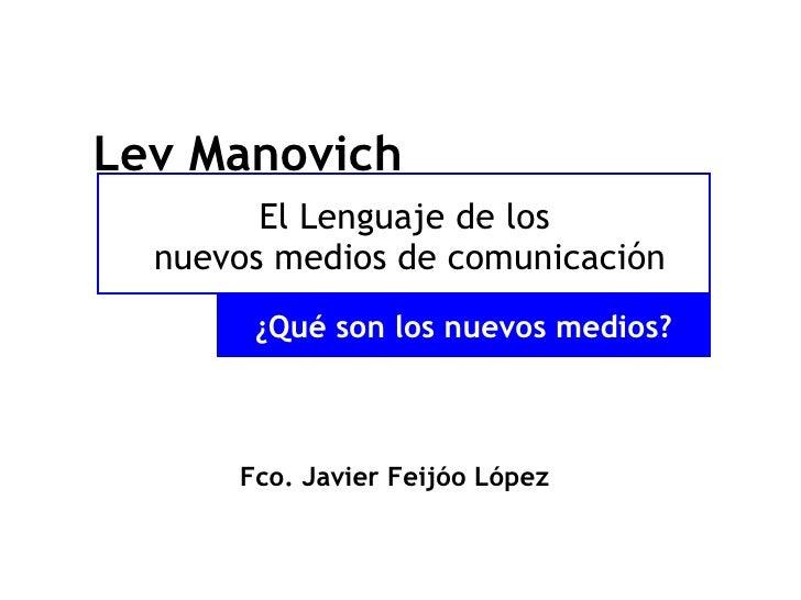El Lenguaje de los  nuevos medios de comunicación <ul><li>Fco. Javier Feijóo López </li></ul>Lev Manovich ¿Qué son los nue...