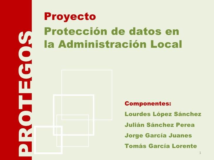 Protección de datos en la Administración Local Proyecto PROTEGOS Componentes: Lourdes López Sánchez Julián Sánchez Perea J...