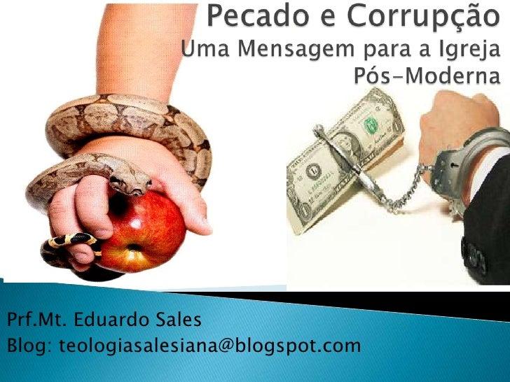 Pecado e Corrupção Uma Mensagem para a Igreja         Pós-Moderna   <br />Prf.Mt. Eduardo Sales <br />Blog: teologiasalesi...