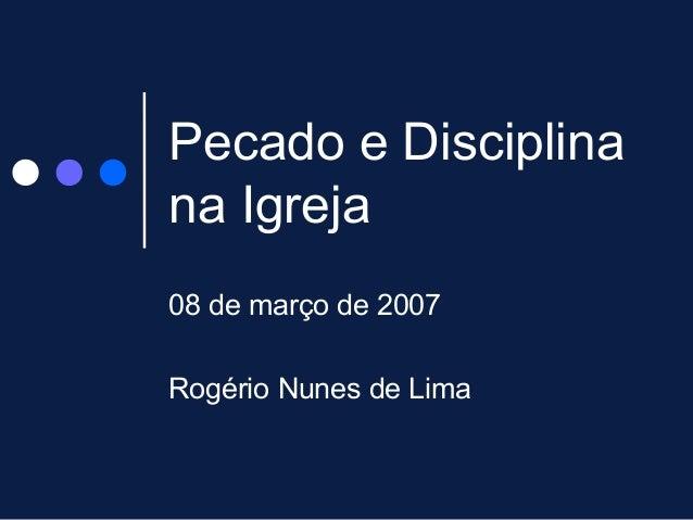 Pecado e Disciplina na Igreja 08 de março de 2007 Rogério Nunes de Lima