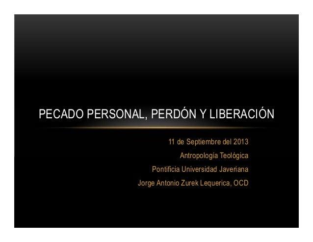 PECADO PERSONAL, PERDÓN Y LIBERACIÓN 11 de Septiembre del 2013 Antropología Teológica Pontificia Universidad Javeriana Jor...