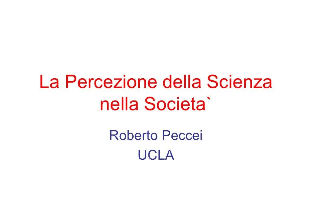La Percezione della Scienza        nella Societa`         Roberto Peccei            UCLA