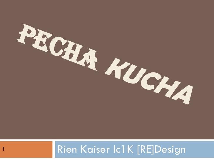 PECHA   KUCHA  Rien Kaiser Ic1K [RE]Design 1