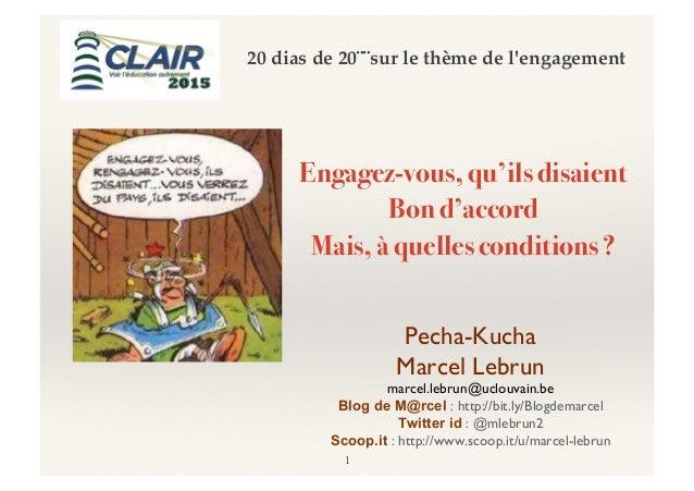 Engagez-vous, qu'ils disaient! Bon d'accord! Mais, à quelles conditions ?! 1 Pecha-Kucha Marcel Lebrun marcel.lebrun@uclou...