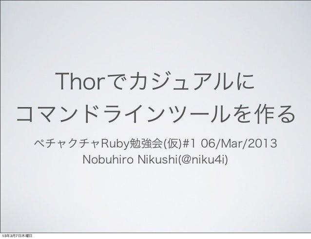 Thorでカジュアルに   コマンドラインツールを作る             ペチャクチャRuby勉強会(仮)#1 06/Mar/2013                 Nobuhiro Nikushi(@niku4i)13年3月7日木曜日