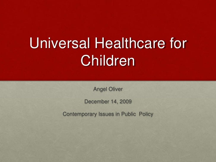 Universal Healthcare for Children<br />Angel Oliver<br />December 14, 2009<br />Contemporary Issues in Public  Policy<br />